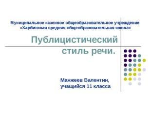 Публицистический стиль речи. Манжеев Валентин, учащийся 11 класса Муниципальн