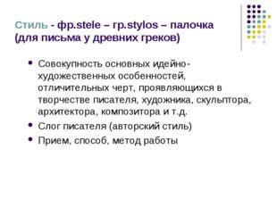 Стиль - фр.stele – гр.stylos – палочка (для письма у древних греков) Совокупн