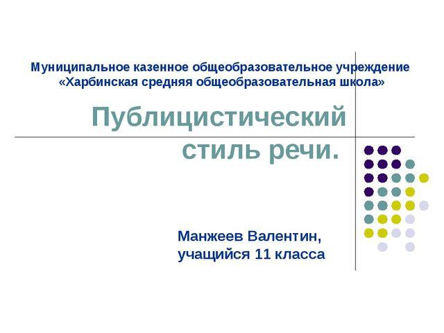 Публицистический стиль речи. Манжеев Валентин, учащийся 11 класса Муниципальн...