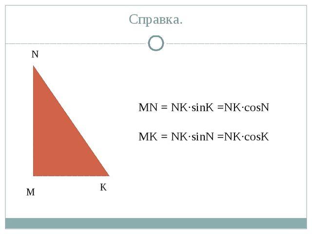Справка. А С А А А MN = NK·sinK =NK·cosN MK = NK·sinN =NK·cosK М N K