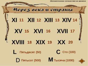 XI XII XIII XIV XV XVI XVII XVIII XIX XX M D C L Сто (100) Пятьсот (500) Тыся