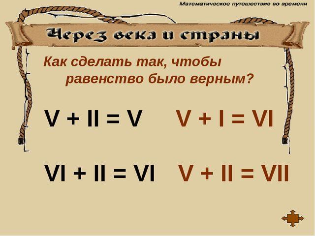Как сделать так, чтобы равенство было верным? V + II = V VI + II = VI V + I =...