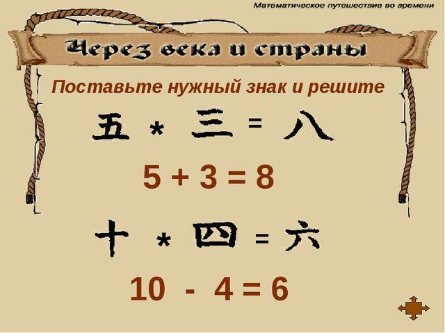 = * 5 + 3 = 8 = * 10 - 4 = 6 Поставьте нужный знак и решите