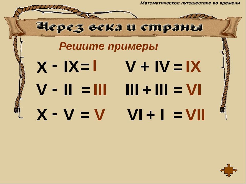 Решите примеры X IX V II X V V III III IV VI I - - - = = = = = = + + + I III...