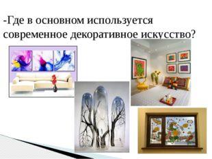 -Где в основном используется современное декоративное искусство?