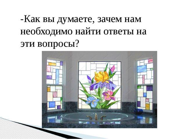 -Как вы думаете, зачем нам необходимо найти ответы на эти вопросы?