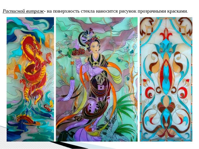 Расписной витраж- на поверхность стекла наносится рисунок прозрачными красками.