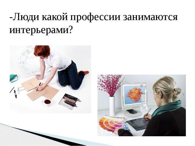 -Люди какой профессии занимаются интерьерами?
