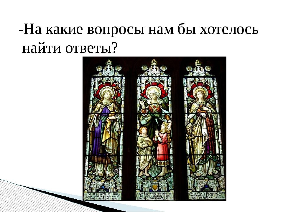 -На какие вопросы нам бы хотелось найти ответы?