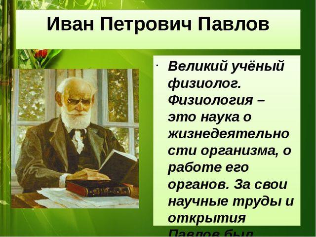 Иван Петрович Павлов Великий учёный физиолог. Физиология – это наука о жизнед...