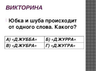 ВИКТОРИНА Юбка и шуба происходит от одного слова. Какого? А)«ДЖУББА» Б)«ДЖУРР
