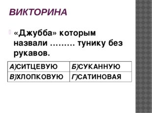 ВИКТОРИНА «Джубба» которым назвали ……… тунику без рукавов. А)СИТЦЕВУЮ Б)СУКАН