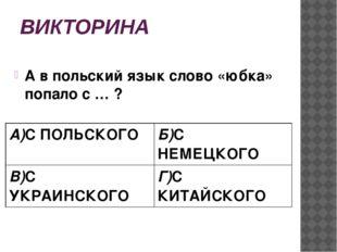 ВИКТОРИНА А в польский язык слово «юбка» попало с … ? А)СПОЛЬСКОГО Б)С НЕМЕЦК