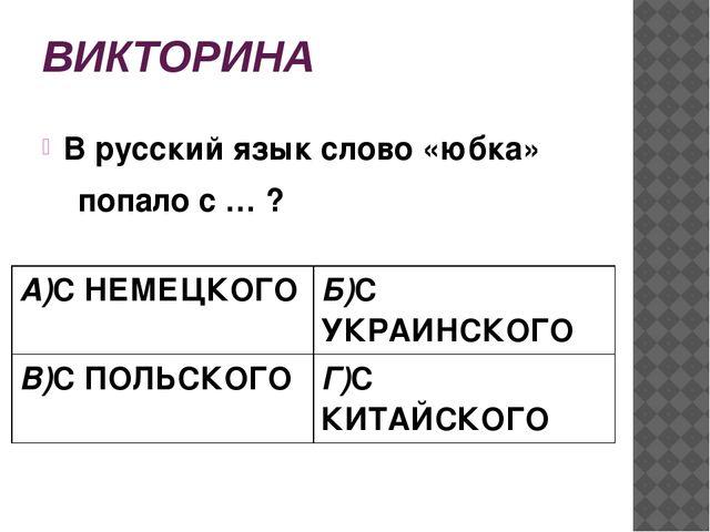 ВИКТОРИНА В русский язык слово «юбка» попало с … ? А)С НЕМЕЦКОГО Б)СУКРАИНСКО...