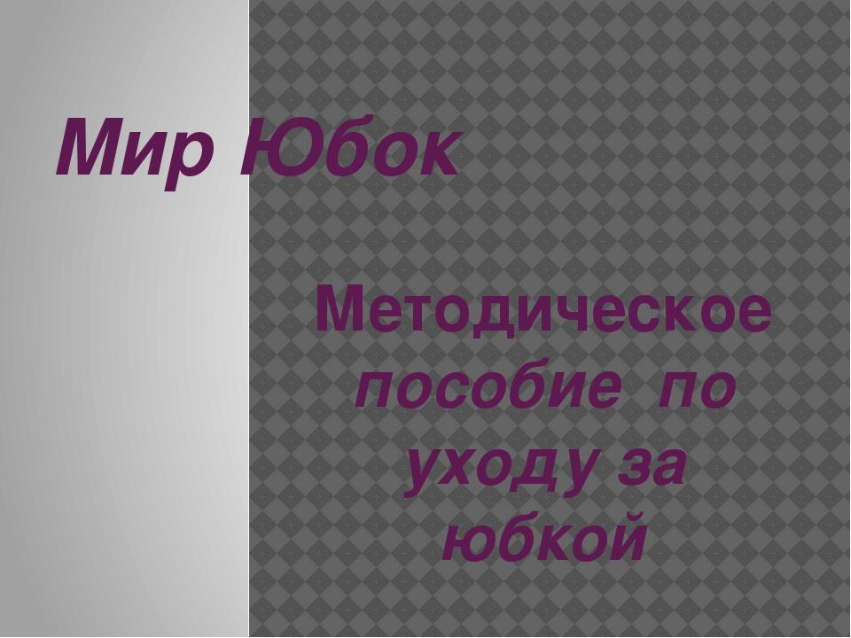Мир Юбок Методическое пособие по уходу за юбкой . ПОДГОТОВИЛА: ПЕДАГОГ ДОПОЛН...