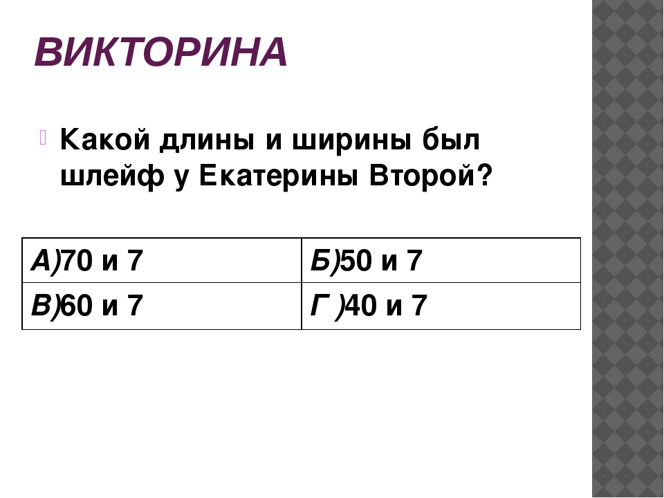ВИКТОРИНА Какой длины и ширины был шлейф у Екатерины Второй? А)70и 7 Б)50и 7...