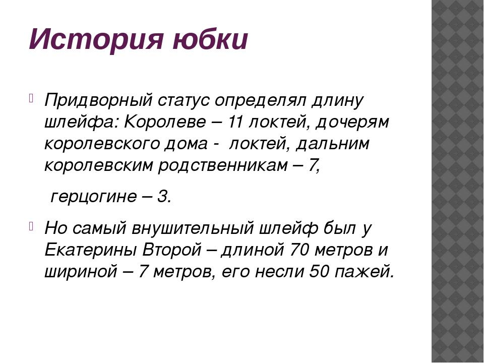 История юбки Придворный статус определял длину шлейфа: Королеве – 11 локтей,...