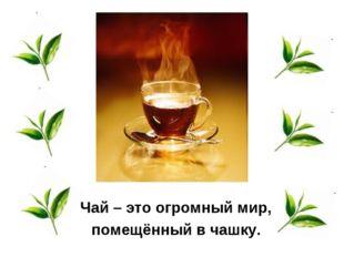 Чай – это огромныймир, помещённый в чашку.