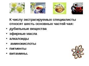 К числу экстрагируемых специалисты относят шесть основных частей чая: дубиль