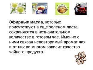 Эфирные масла, которые присутствуют в еще зеленом листе, сохраняются в незна