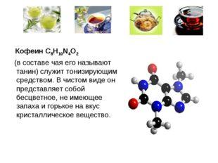 Кофеин C8H10N4O2 (в составе чая его называют танин) служит тонизирующим сред