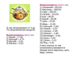 В чае обнаруживают от 4 до 7% неорганических веществ. Макроэлементы (мг/г) ч