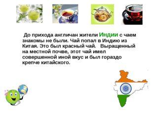 До прихода англичан жители Индии с чаем знакомы не были. Чай попал в Индию и