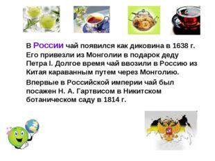 В России чай появился как диковина в 1638 г. Его привезли из Монголии в пода
