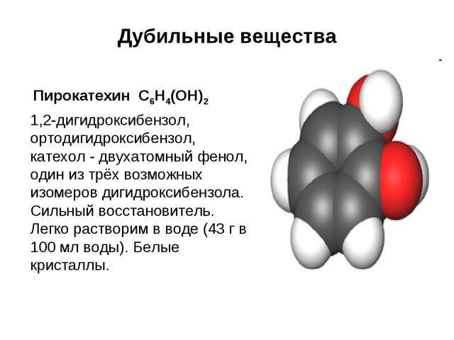 Дубильные вещества Пирокатехин С6Н4(ОН)2 1,2-дигидроксибензол, ортодигидрокс...
