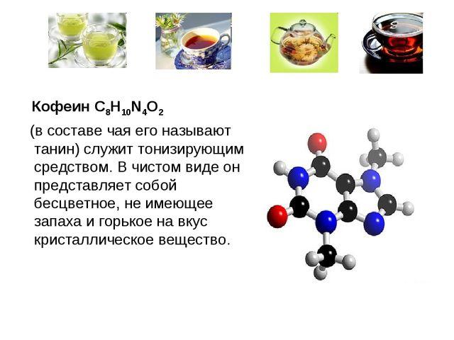 Кофеин C8H10N4O2 (в составе чая его называют танин) служит тонизирующим сред...