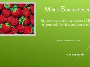 Meine Sommerferien! Выполнила: ученица 8 класса МКОУ Юдинской ООШ солодухина