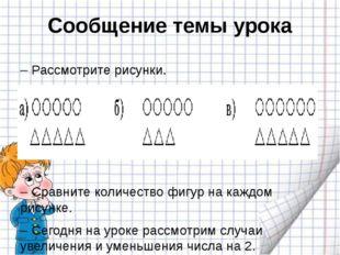 Сообщение темы урока – Рассмотрите рисунки. – Сравните количество фигур на ка