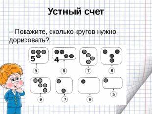 Устный счет – Покажите, сколько кругов нужно дорисовать? 5 4