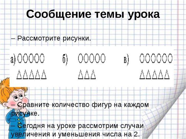 Сообщение темы урока – Рассмотрите рисунки. – Сравните количество фигур на ка...