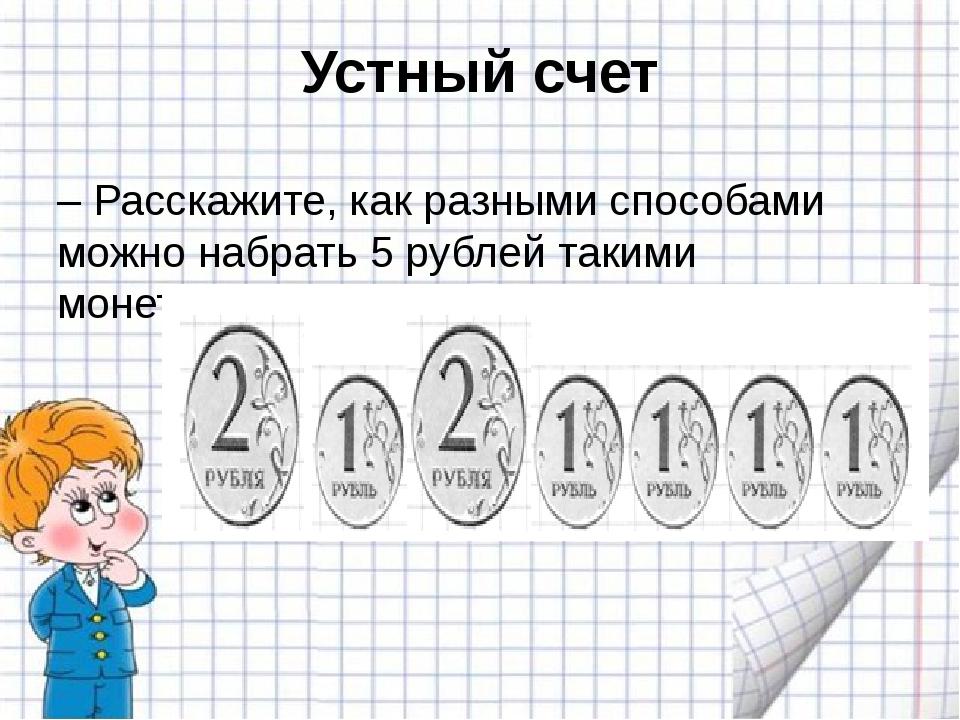 Устный счет – Расскажите, как разными способами можно набрать 5 рублей такими...
