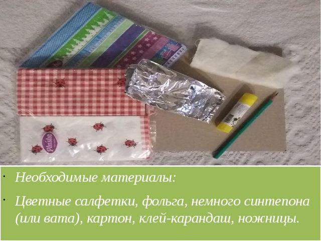 Необходимые материалы: Цветные салфетки, фольга, немного синтепона (или вата...