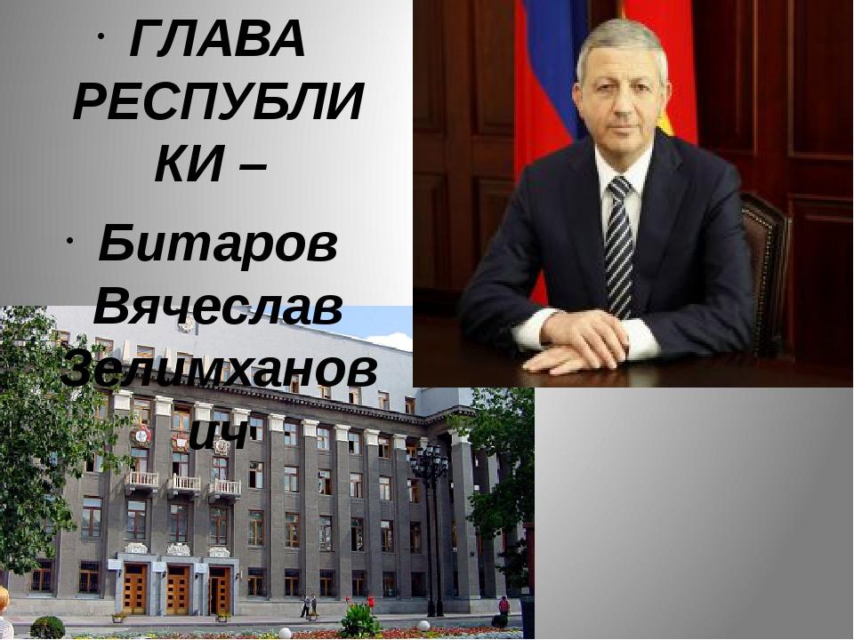ГЛАВА РЕСПУБЛИКИ – Битаров Вячеслав Зелимханович