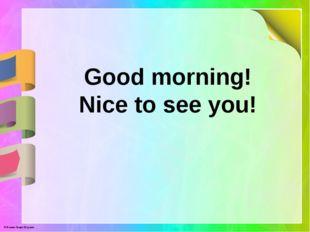 Good morning! Nice to see you! © Фокина Лидия Петровна