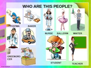 WHO ARE THIS PEOPLE? POSTMAN BAKER NURSE BALLERINA WAITER GREENGROCER STUDENT