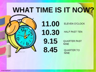 WHAT TIME IS IT NOW? 11.00 10.30 9.15 8.45 ELEVEN O'CLOCK HALF PAST TEN QUART