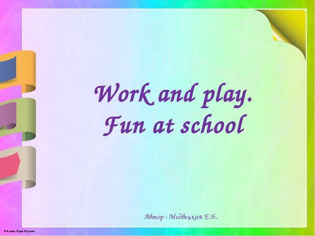 Work and play. Fun at school Автор : Медвецкая Е.Б. © Фокина Лидия Петровна