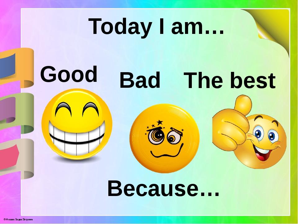 Today I am… Good Bad The best Because… © Фокина Лидия Петровна