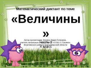 Математический диктант по теме «Величины» Часть 3 4 класс Автор презентации: