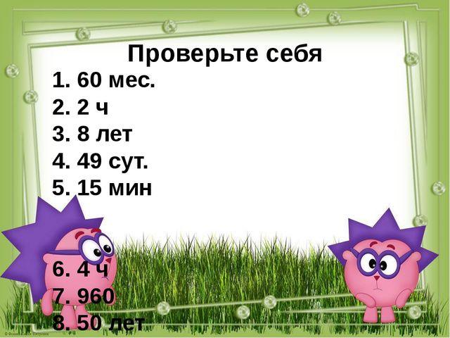Проверьте себя 1. 60 мес. 2. 2 ч 3. 8 лет 4. 49 сут. 5. 15 мин 6. 4 ч 7. 960...