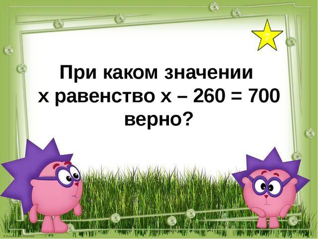 При каком значении х равенство х – 260 = 700 верно? 7