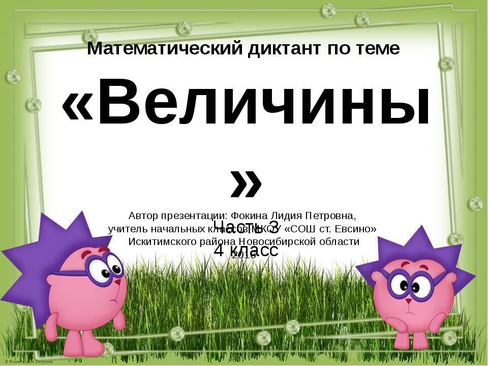 Математический диктант по теме «Величины» Часть 3 4 класс Автор презентации:...