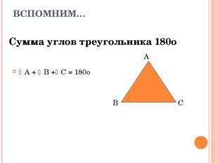 ВСПОМНИМ… Сумма углов треугольника 180о А + В +С = 180о А В С