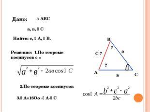 а в С ? С А В ∆ АВС а, в, С Найти: с, А, В. ? ? Решение: 1.По теореме кос