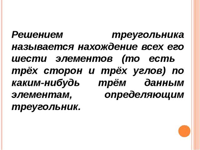 Решением треугольника называется нахождение всех его шести элементов (то есть...