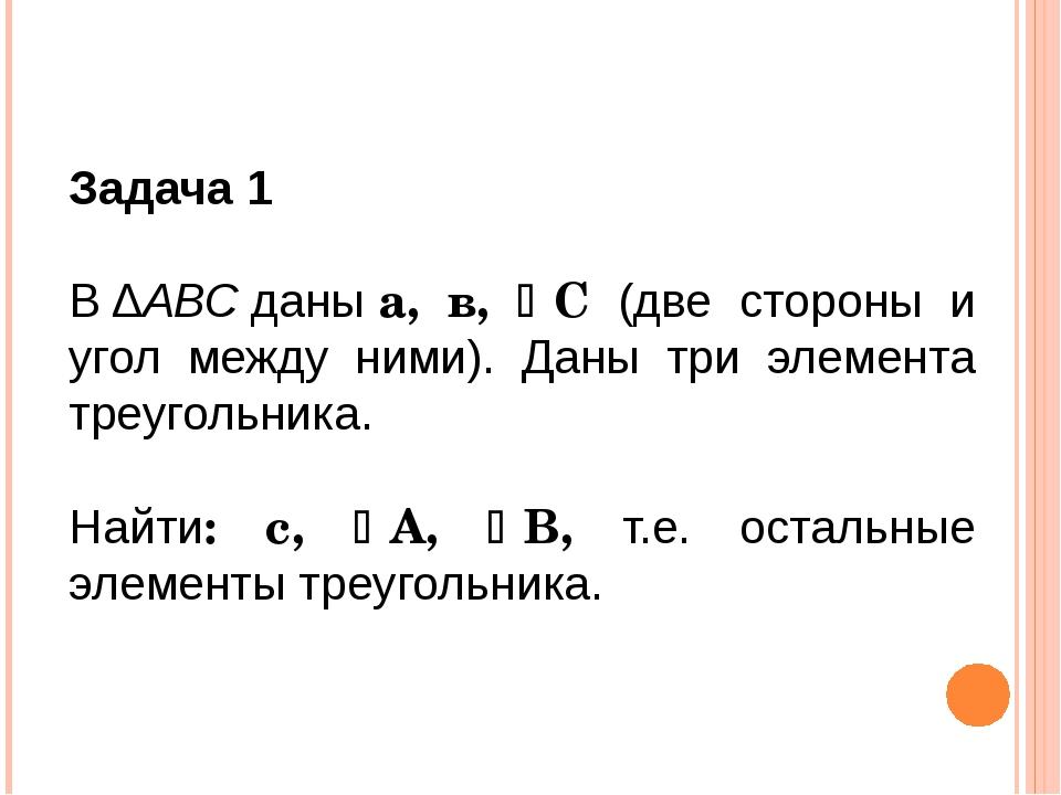 Задача 1 В∆АВСданыа, в, С (две стороны и угол между ними). Даны три элеме...